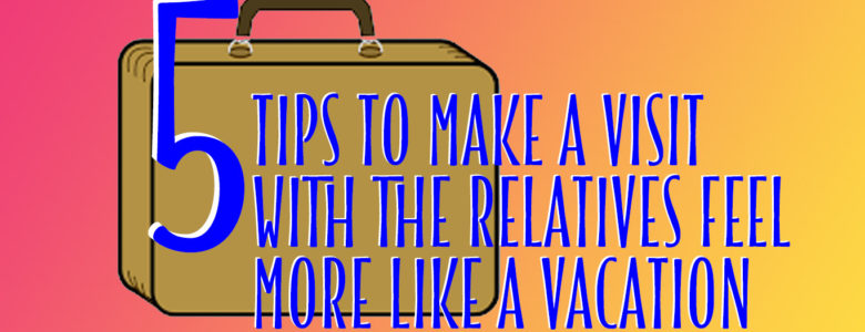 5 Tips to Make a Visit with the Relatives feel more like a VACATION -- Grand Family Getaways