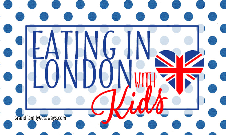 Where to eat in London with kids | Grand Family Getaways.com